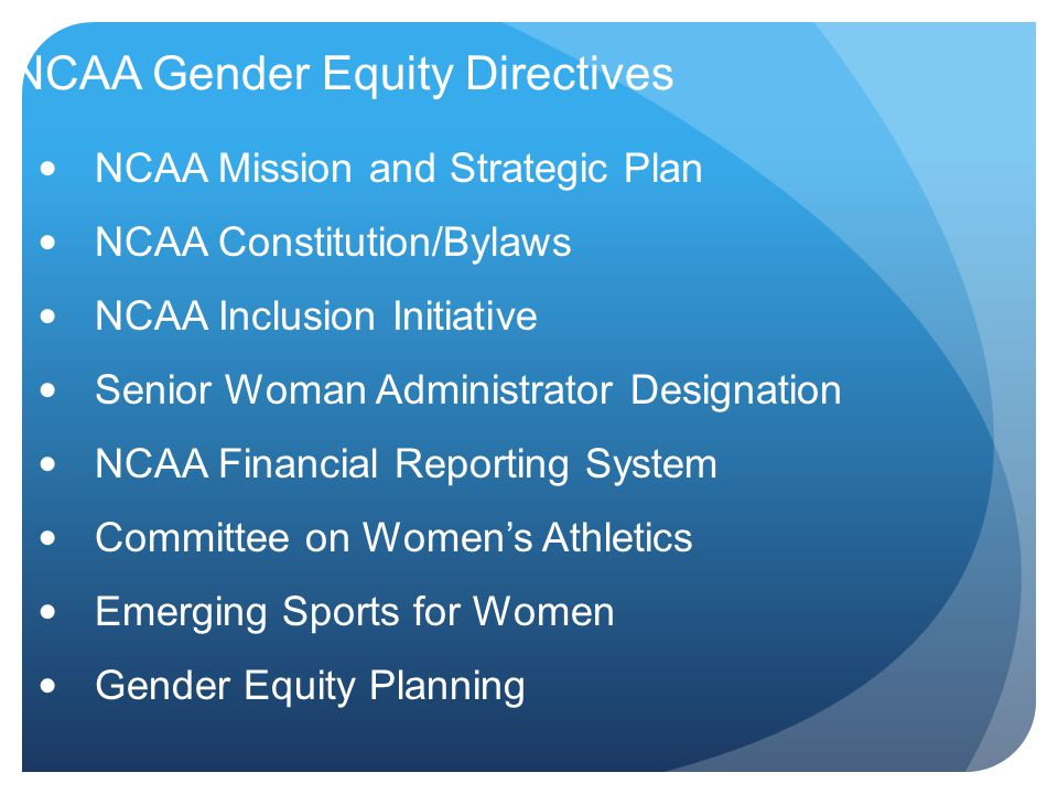 NCAA Gender Equity Directives NCAA Mission and Strategic Plan NCAA Constitution/Bylaws NCAA Inclusion Initiative Senior Woman Administrator Designation NCAA Financial Reporting System Committee on Women's Athletics Emerging Sports for Women Gender Equity Planning