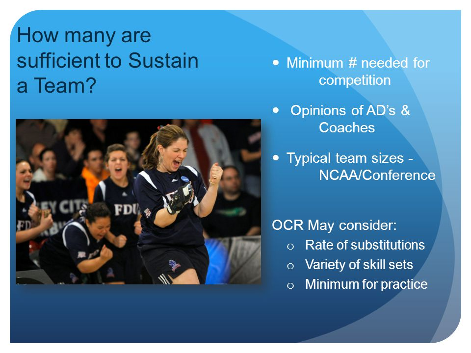 Minimum # needed for competition Opinions of AD's & Coaches Typical team sizes - NCAA/Conference OCR May consider: o Rate of substitutions o Variety of skill sets o Minimum for practice How many are sufficient to Sustain a Team?