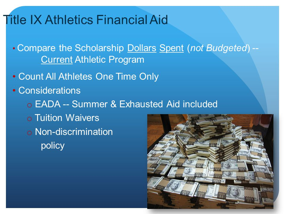 Title IX Athletics Financial Aid Compare the Scholarship Dollars Spent (not Budgeted) -- Current Athletic Program Count All Athletes One Time Only Considerations o EADA -- Summer & Exhausted Aid included o Tuition Waivers o Non-discrimination policy