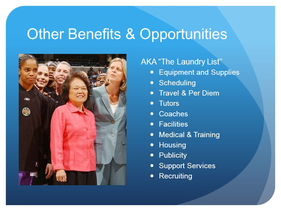 Other Benefits & Opportunities AKA The Laundry List Equipment and Supplies Scheduling Travel & Per Diem Tutors Coaches Facilities Medical & Training Housing Publicity Support Services Recruiting