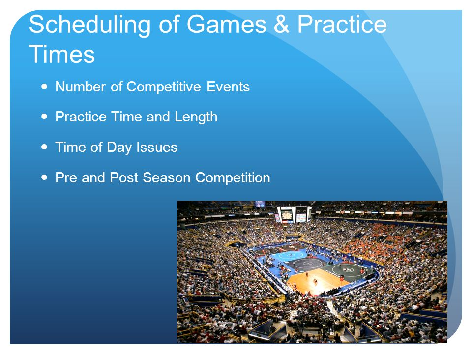 Scheduling of Games & Practice Times Number of Competitive Events Practice Time and Length Time of Day Issues Pre and Post Season Competition