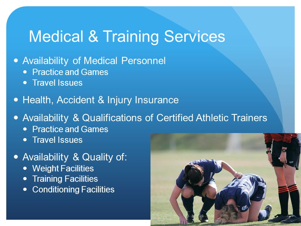 Medical & Training Services Availability of Medical Personnel Practice and Games Travel Issues Health, Accident & Injury Insurance Availability & Qualifications of Certified Athletic Trainers Practice and Games Travel Issues Availability & Quality of: Weight Facilities Training Facilities Conditioning Facilities