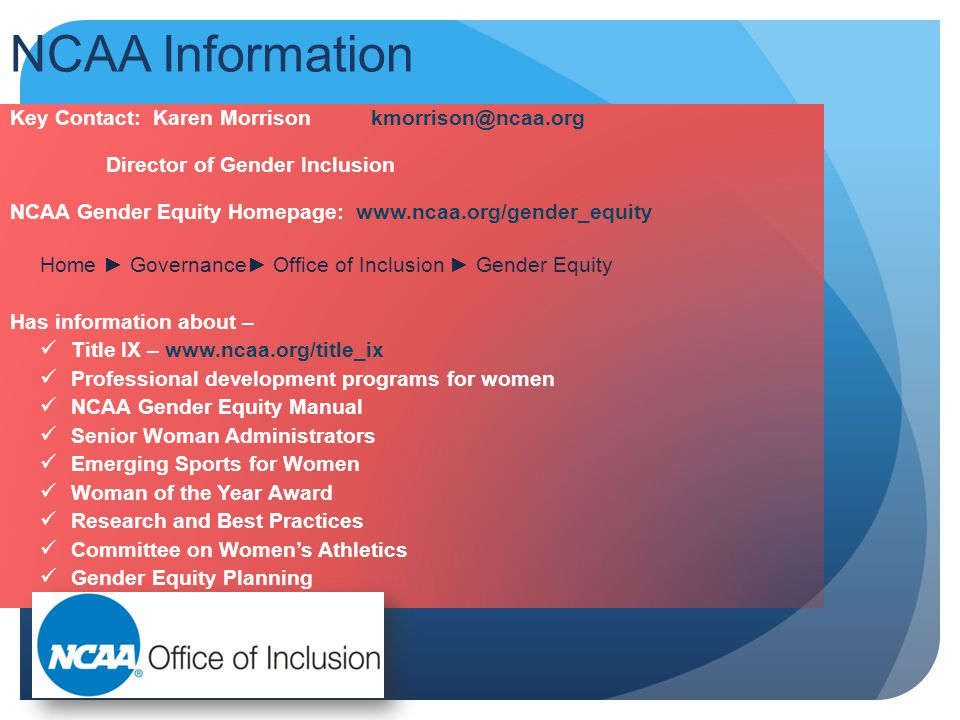 NCAA Information Key Contact: Karen Morrison kmorrison@ncaa.org Director of Gender Inclusion NCAA Gender Equity Homepage: www.ncaa.org/gender_equity Home ► Governance► Office of Inclusion ► Gender Equity Has information about – Title IX – www.ncaa.org/title_ix Professional development programs for women NCAA Gender Equity Manual Senior Woman Administrators Emerging Sports for Women Woman of the Year Award Research and Best Practices Committee on Women's Athletics Gender Equity Planning