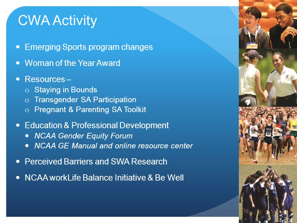 CWA Activity Emerging Sports program changes Woman of the Year Award Resources – o Staying in Bounds o Transgender SA Participation o Pregnant & Parenting SA Toolkit Education & Professional Development NCAA Gender Equity Forum NCAA GE Manual and online resource center Perceived Barriers and SWA Research NCAA workLife Balance Initiative & Be Well