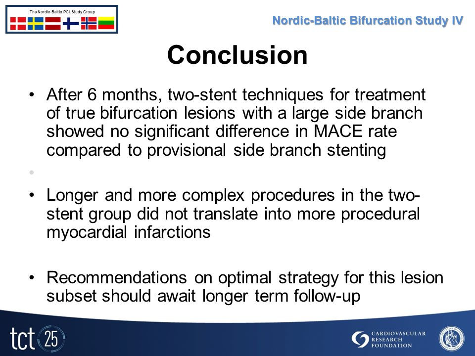 Conclusion After 6 months, two-stent techniques for treatment of true bifurcation lesions with a large side branch showed no significant difference in MACE rate compared to provisional side branch stenting Longer and more complex procedures in the two- stent group did not translate into more procedural myocardial infarctions Recommendations on optimal strategy for this lesion subset should await longer term follow-up Nordic-Baltic Bifurcation Study IV The Nordic-Baltic PCI Study Group