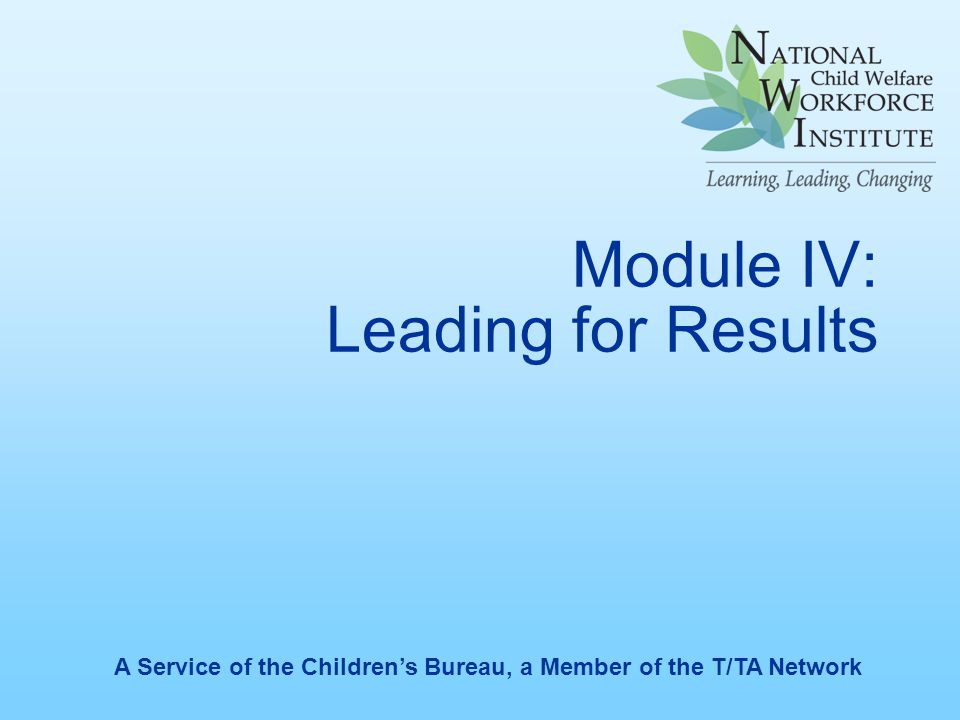 Module IV: Leading for Results A Service of the Children's Bureau, a Member of the T/TA Network
