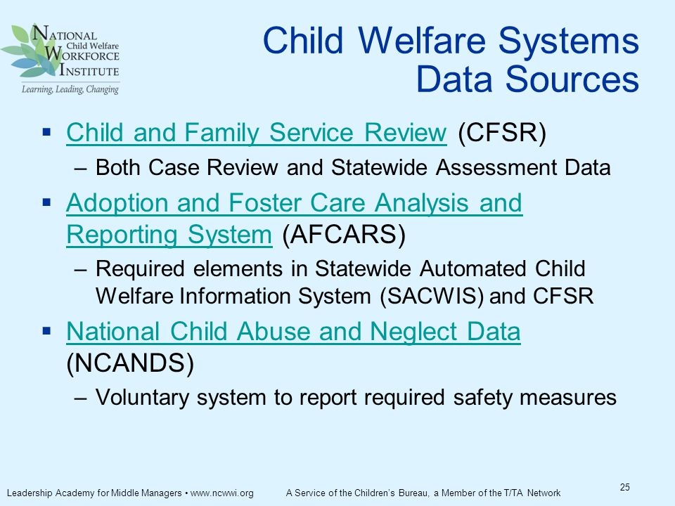 Child Welfare Systems Data Sources  Child and Family Service Review (CFSR) Child and Family Service Review –Both Case Review and Statewide Assessment Data  Adoption and Foster Care Analysis and Reporting System (AFCARS) Adoption and Foster Care Analysis and Reporting System –Required elements in Statewide Automated Child Welfare Information System (SACWIS) and CFSR  National Child Abuse and Neglect Data (NCANDS) National Child Abuse and Neglect Data –Voluntary system to report required safety measures 25 Leadership Academy for Middle Managers www.ncwwi.org A Service of the Children's Bureau, a Member of the T/TA Network