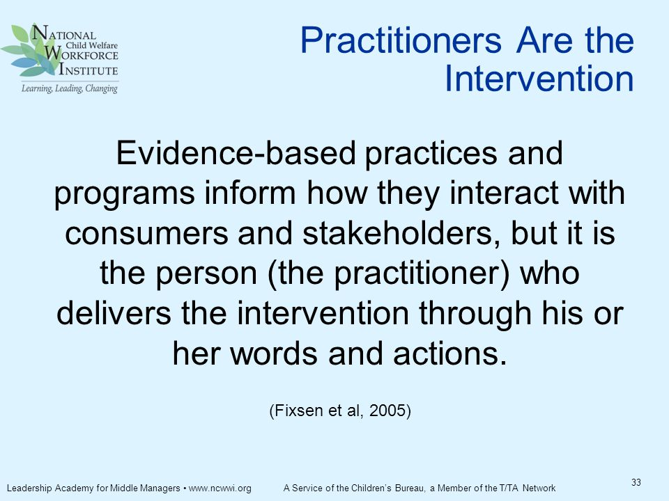 Practitioners Are the Intervention Evidence-based practices and programs inform how they interact with consumers and stakeholders, but it is the person (the practitioner) who delivers the intervention through his or her words and actions.