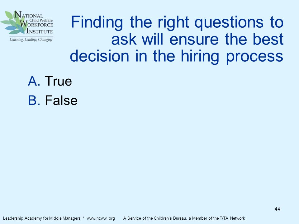 Finding the right questions to ask will ensure the best decision in the hiring process  True  False Leadership Academy for Middle Managers * www.ncwwi.org A Service of the Children s Bureau, a Member of the T/TA Network 44