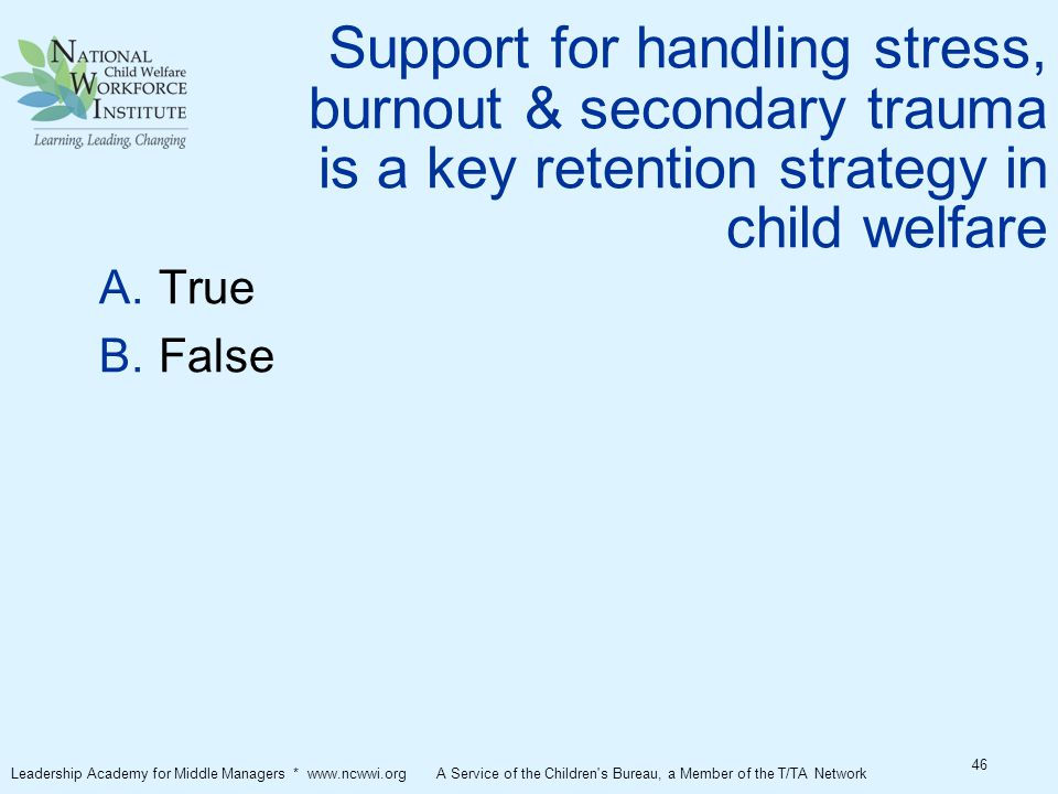 Support for handling stress, burnout & secondary trauma is a key retention strategy in child welfare  True  False 46 Leadership Academy for Middle Managers * www.ncwwi.org A Service of the Children s Bureau, a Member of the T/TA Network