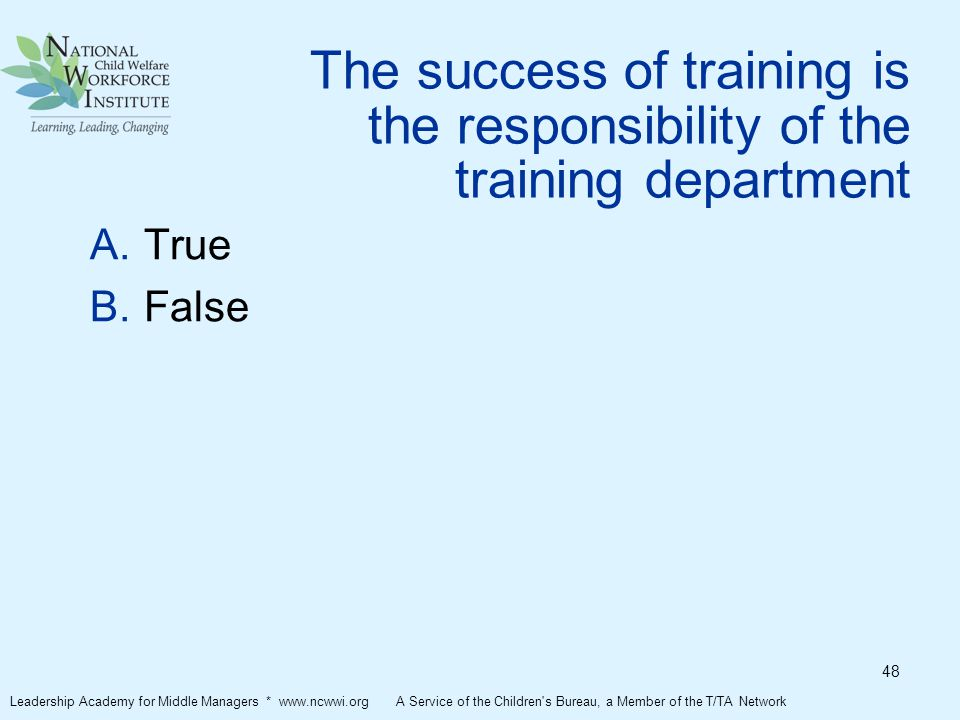 The success of training is the responsibility of the training department  True  False Leadership Academy for Middle Managers * www.ncwwi.org A Service of the Children s Bureau, a Member of the T/TA Network 48