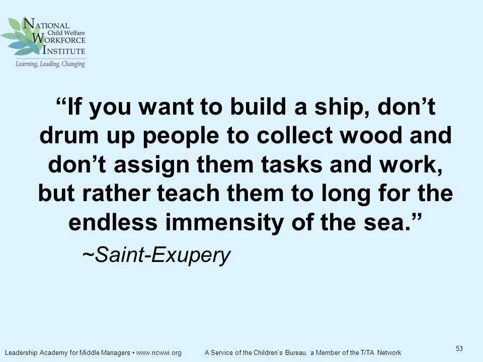 If you want to build a ship, don't drum up people to collect wood and don't assign them tasks and work, but rather teach them to long for the endless immensity of the sea. ~Saint-Exupery 53 Leadership Academy for Middle Managers www.ncwwi.org A Service of the Children's Bureau, a Member of the T/TA Network