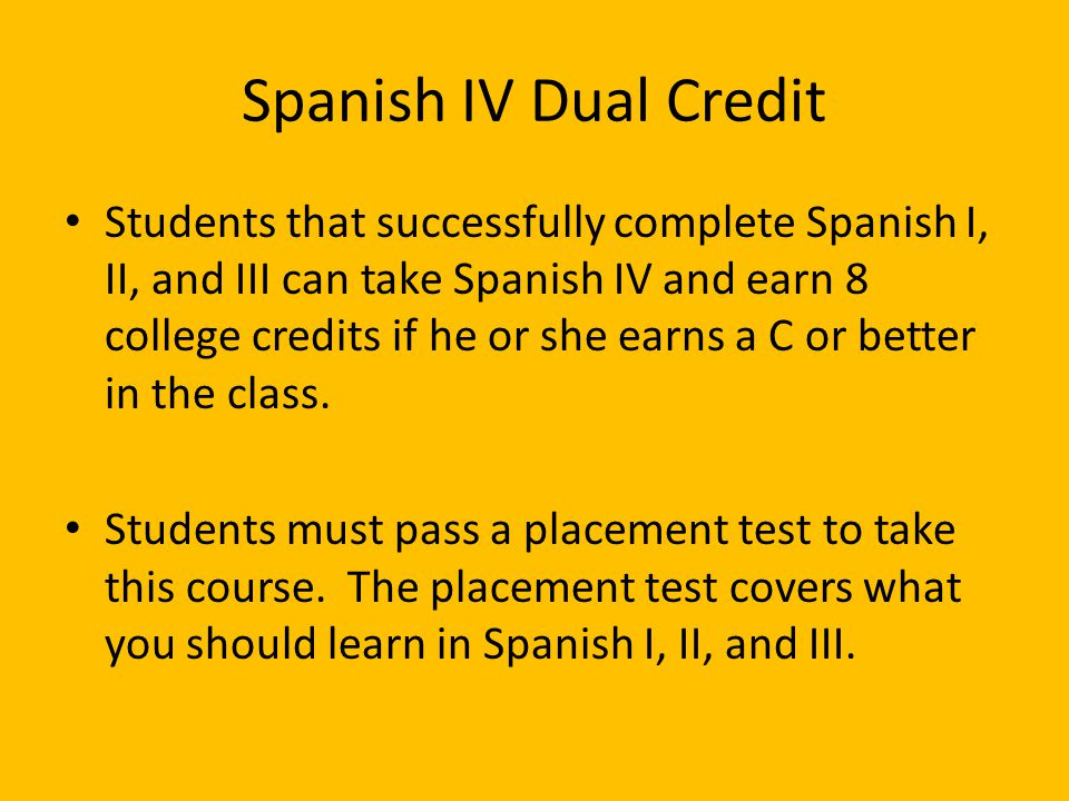 Spanish IV Dual Credit Students that successfully complete Spanish I, II, and III can take Spanish IV and earn 8 college credits if he or she earns a
