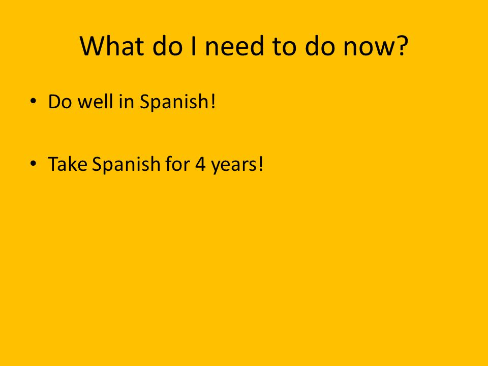What do I need to do now? Do well in Spanish! Take Spanish for 4 years!