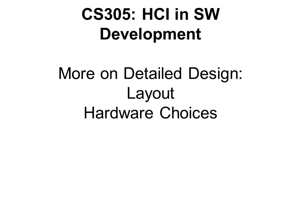 CS305: HCI in SW Development More on Detailed Design: Layout Hardware Choices
