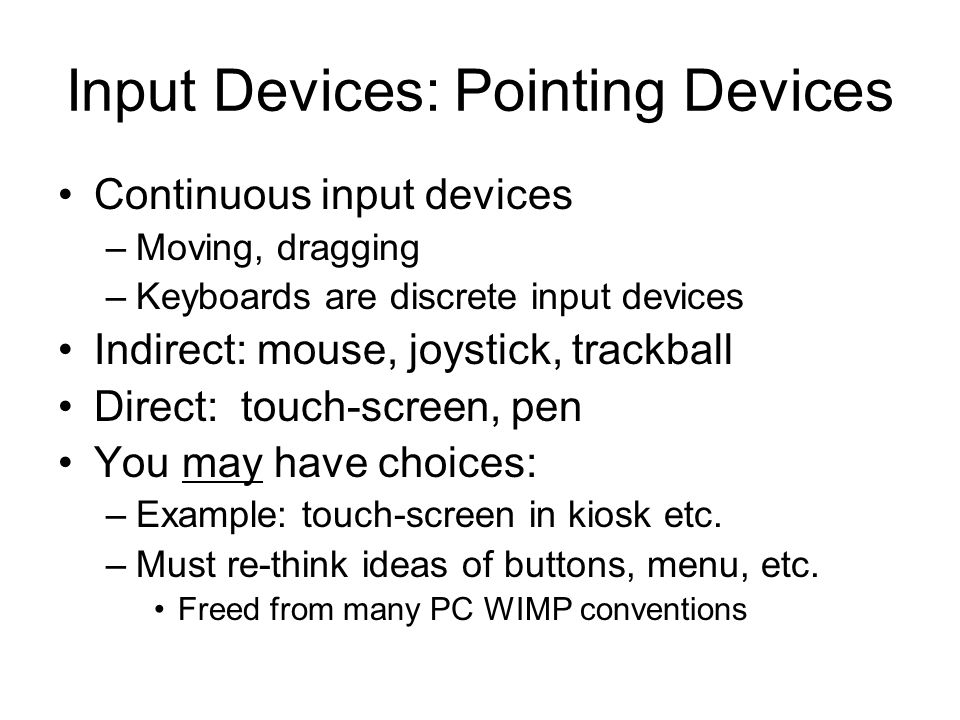 Input Devices: Pointing Devices Continuous input devices –Moving, dragging –Keyboards are discrete input devices Indirect: mouse, joystick, trackball Direct: touch-screen, pen You may have choices: –Example: touch-screen in kiosk etc.