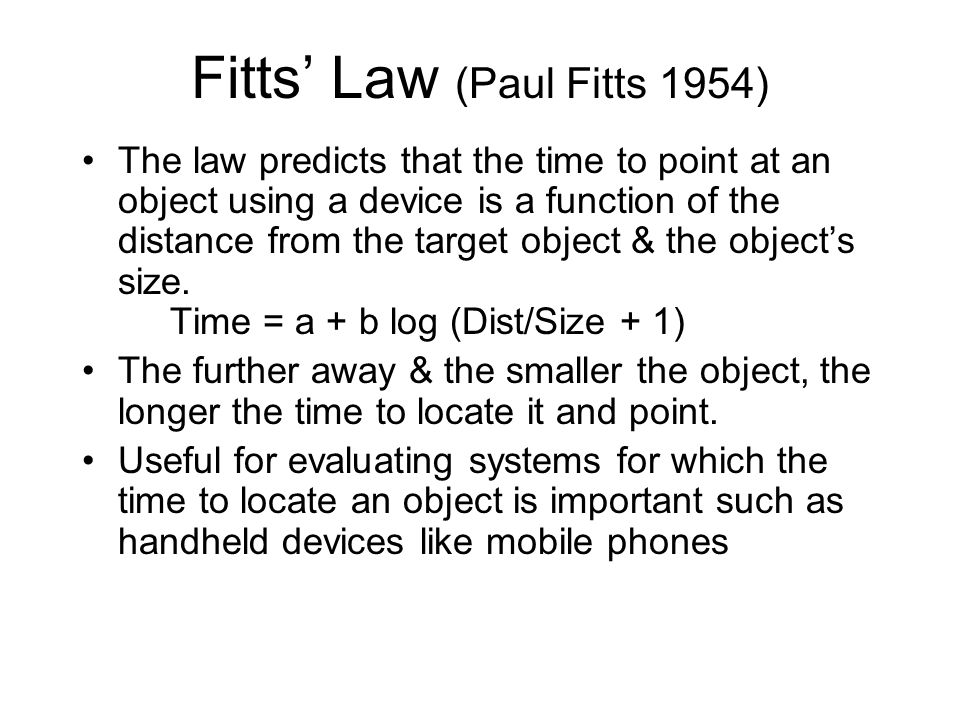 Fitts' Law (Paul Fitts 1954) The law predicts that the time to point at an object using a device is a function of the distance from the target object & the object's size.