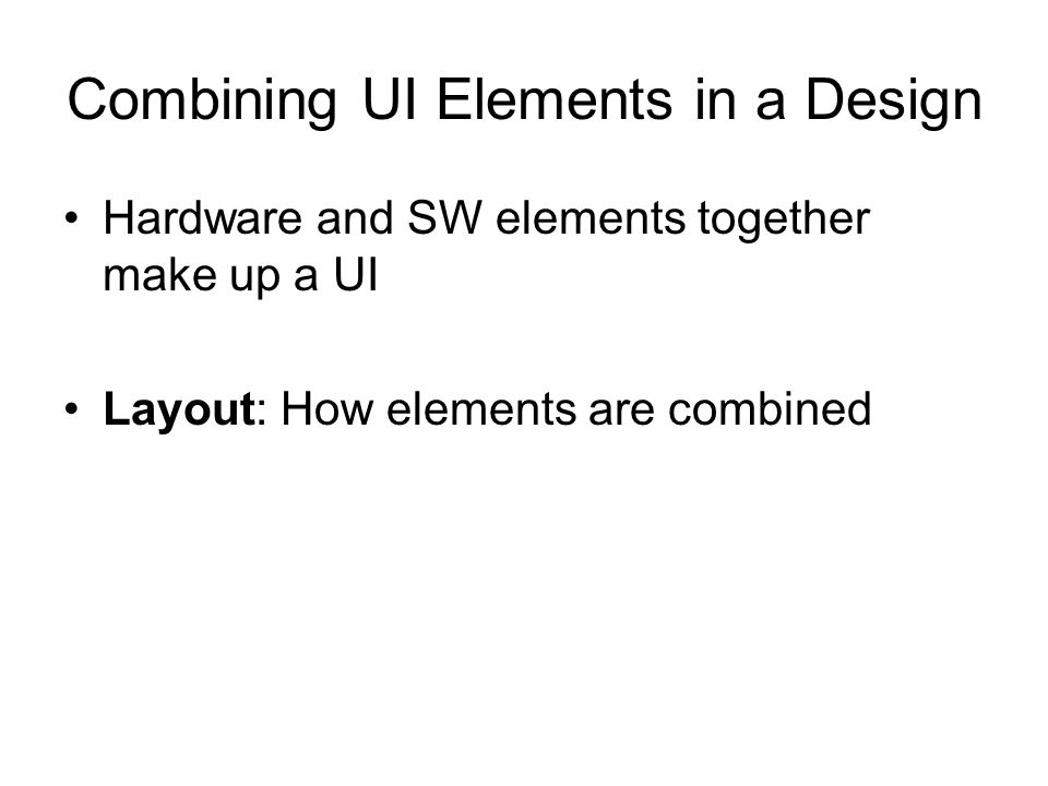 Combining UI Elements in a Design Hardware and SW elements together make up a UI Layout: How elements are combined
