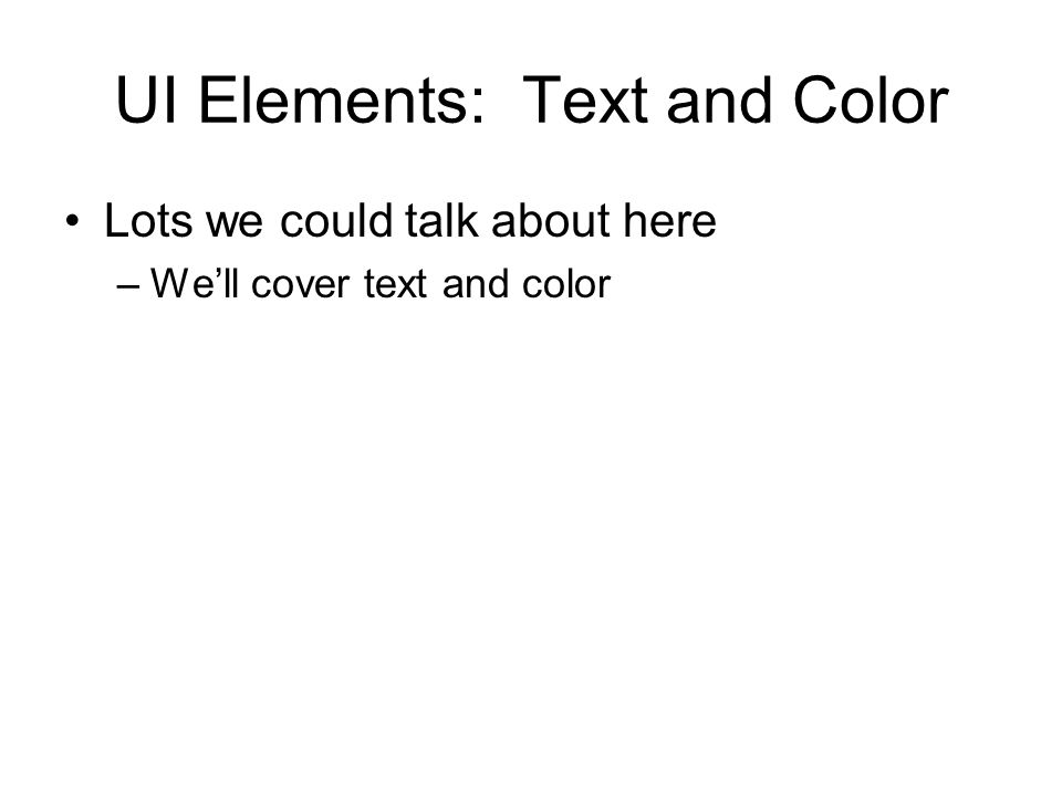 UI Elements: Text and Color Lots we could talk about here –We'll cover text and color