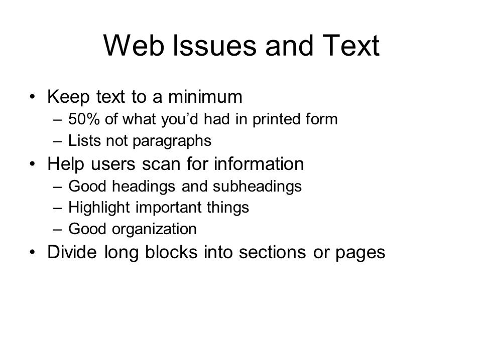 Web Issues and Text Keep text to a minimum –50% of what you'd had in printed form –Lists not paragraphs Help users scan for information –Good headings and subheadings –Highlight important things –Good organization Divide long blocks into sections or pages