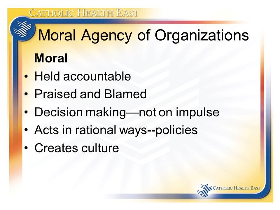 Moral Agency of Organizations Moral Held accountable Praised and Blamed Decision making—not on impulse Acts in rational ways--policies Creates culture