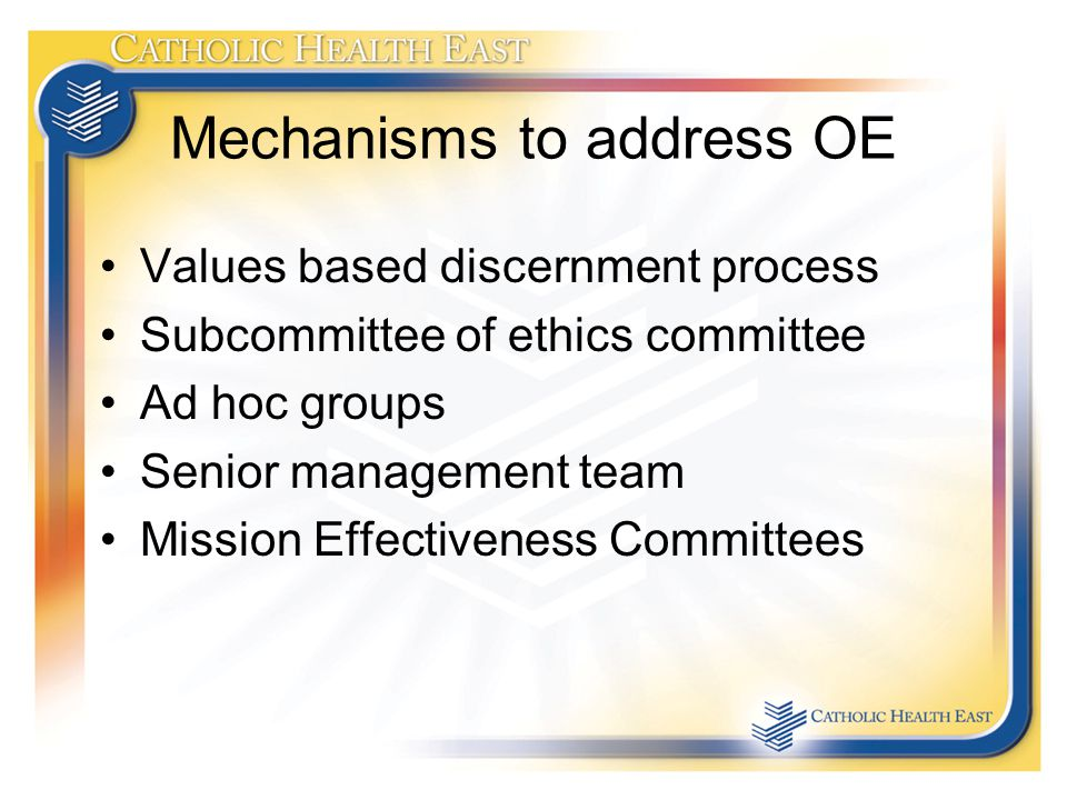 Mechanisms to address OE Values based discernment process Subcommittee of ethics committee Ad hoc groups Senior management team Mission Effectiveness Committees