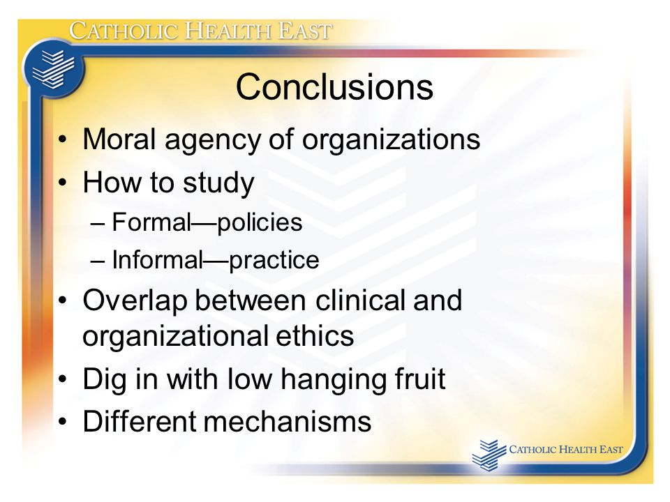 Conclusions Moral agency of organizations How to study –Formal—policies –Informal—practice Overlap between clinical and organizational ethics Dig in with low hanging fruit Different mechanisms