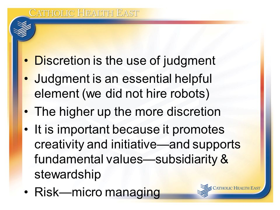Discretion is the use of judgment Judgment is an essential helpful element (we did not hire robots) The higher up the more discretion It is important because it promotes creativity and initiative—and supports fundamental values—subsidiarity & stewardship Risk—micro managing