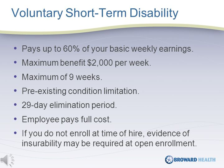 Voluntary Short-Term Disability Pays up to 60% of your basic weekly earnings.