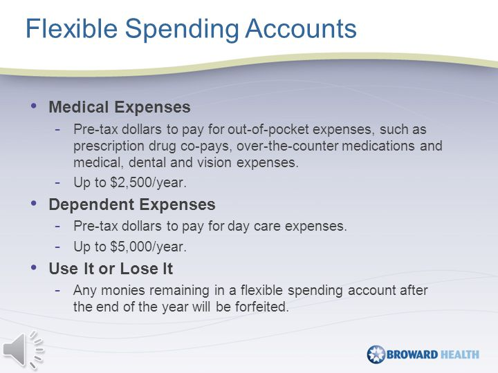Flexible Spending Accounts Medical Expenses - Pre-tax dollars to pay for out-of-pocket expenses, such as prescription drug co-pays, over-the-counter medications and medical, dental and vision expenses.