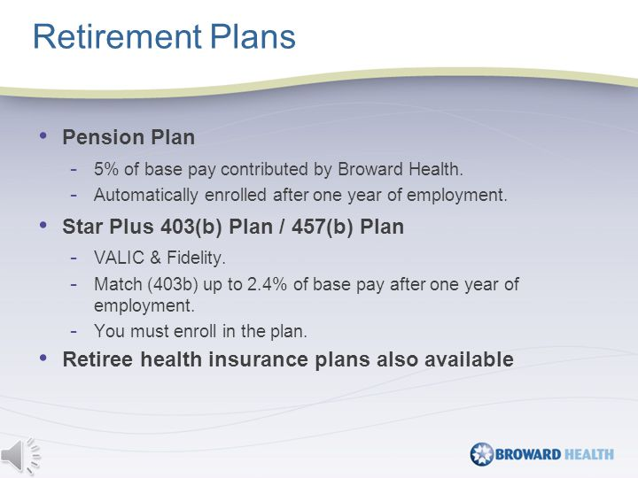 Retirement Plans Pension Plan - 5% of base pay contributed by Broward Health.