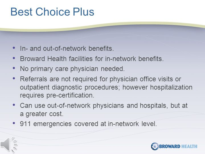 In- and out-of-network benefits. Broward Health facilities for in-network benefits.