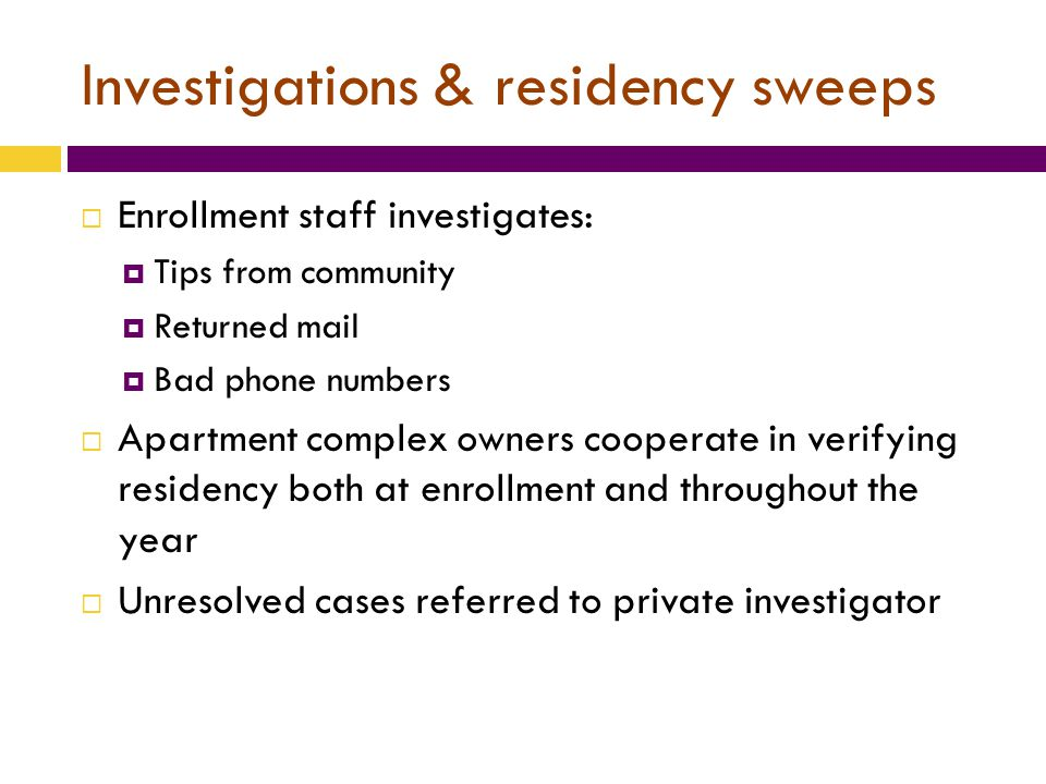 Investigations & residency sweeps  Enrollment staff investigates:  Tips from community  Returned mail  Bad phone numbers  Apartment complex owners cooperate in verifying residency both at enrollment and throughout the year  Unresolved cases referred to private investigator