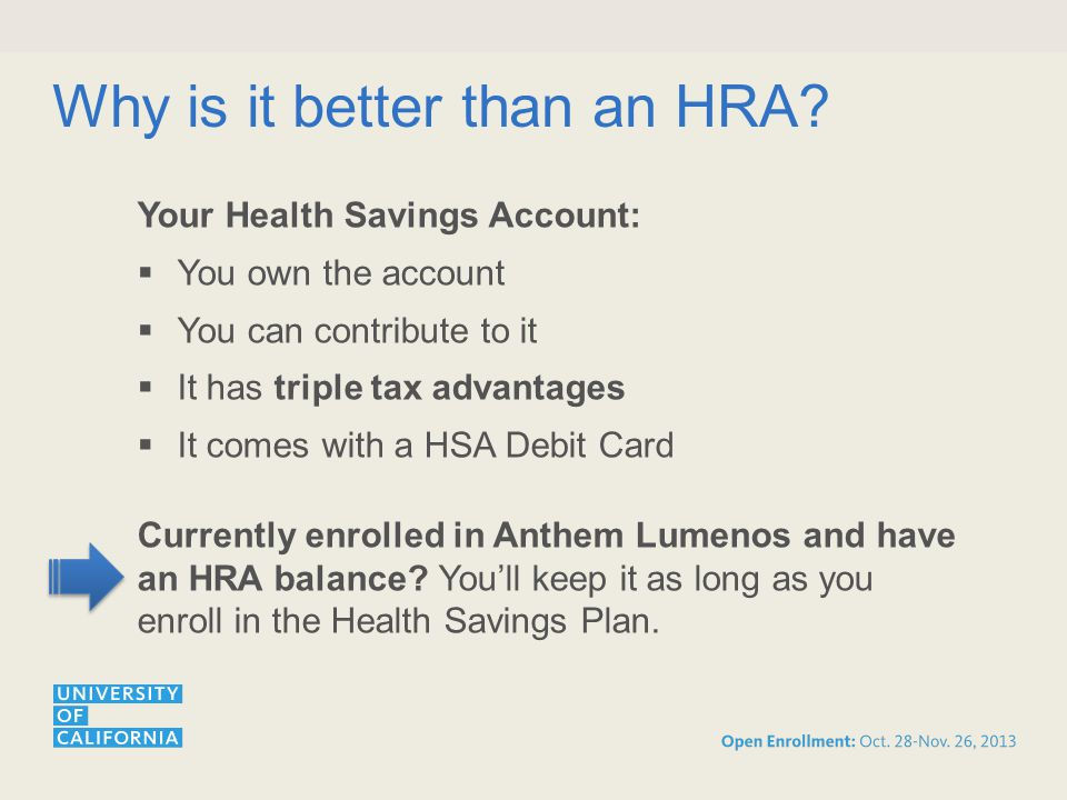 Your Health Savings Account:  You own the account  You can contribute to it  It has triple tax advantages  It comes with a HSA Debit Card Currently enrolled in Anthem Lumenos and have an HRA balance.