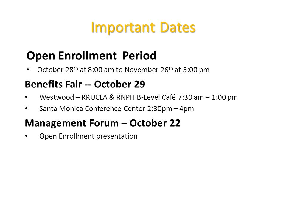 Important Dates Open Enrollment Period October 28 th at 8:00 am to November 26 th at 5:00 pm Benefits Fair -- October 29 Westwood – RRUCLA & RNPH B-Level Café 7:30 am – 1:00 pm Santa Monica Conference Center 2:30pm – 4pm Management Forum – October 22 Open Enrollment presentation