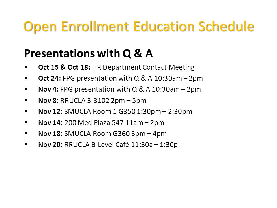 Open Enrollment Education Schedule Presentations with Q & A  Oct 15 & Oct 18: HR Department Contact Meeting  Oct 24: FPG presentation with Q & A 10:30am – 2pm  Nov 4: FPG presentation with Q & A 10:30am – 2pm  Nov 8: RRUCLA pm – 5pm  Nov 12: SMUCLA Room 1 G350 1:30pm – 2:30pm  Nov 14: 200 Med Plaza am – 2pm  Nov 18: SMUCLA Room G360 3pm – 4pm  Nov 20: RRUCLA B-Level Café 11:30a – 1:30p
