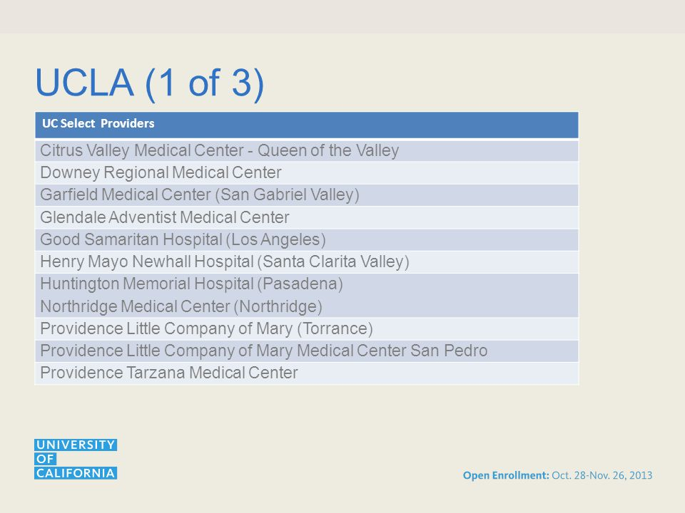 UCLA (1 of 3) UC Select Providers Citrus Valley Medical Center - Queen of the Valley Downey Regional Medical Center Garfield Medical Center (San Gabriel Valley) Glendale Adventist Medical Center Good Samaritan Hospital (Los Angeles) Henry Mayo Newhall Hospital (Santa Clarita Valley) Huntington Memorial Hospital (Pasadena) Northridge Medical Center (Northridge) Providence Little Company of Mary (Torrance) Providence Little Company of Mary Medical Center San Pedro Providence Tarzana Medical Center