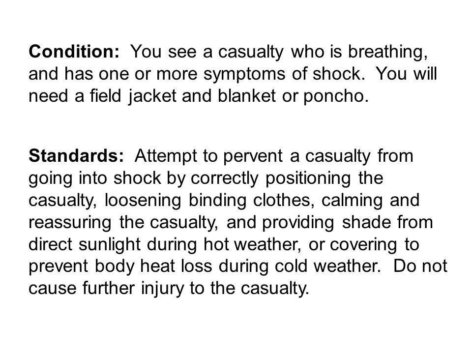 Condition: You see a casualty who is breathing, and has one or more symptoms of shock. You will need a field jacket and blanket or poncho. Standards: