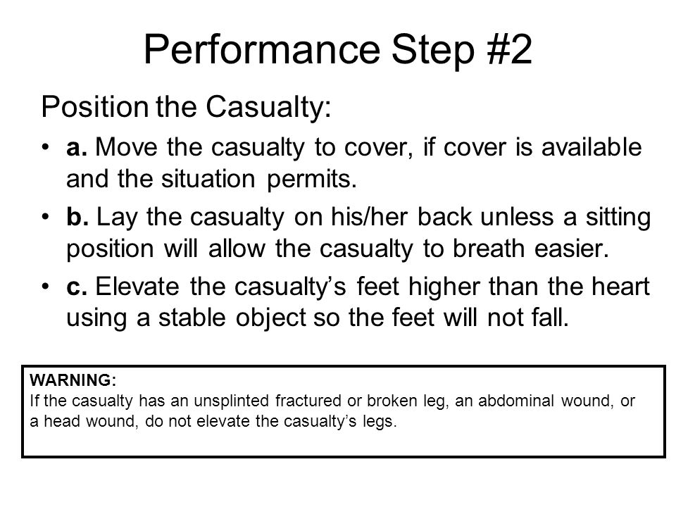Performance Step #2 Position the Casualty: a. Move the casualty to cover, if cover is available and the situation permits. b. Lay the casualty on his/