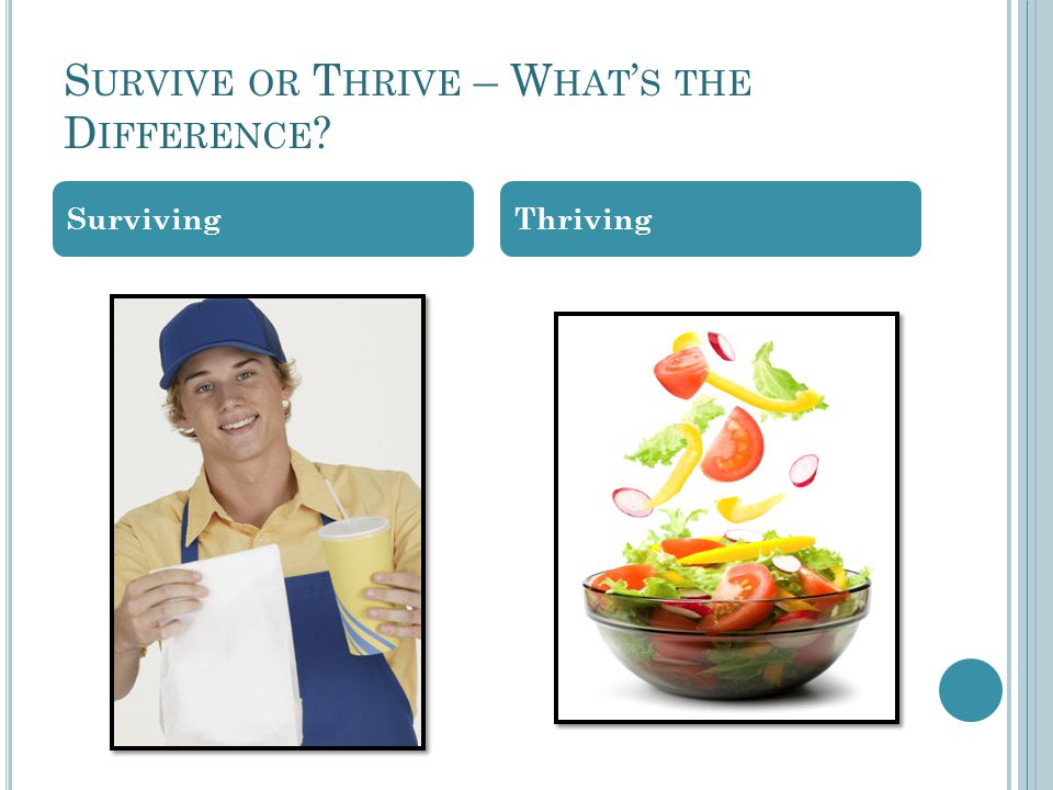 S URVIVE OR T HRIVE – W HAT ' S THE D IFFERENCE ? SurvivingThriving