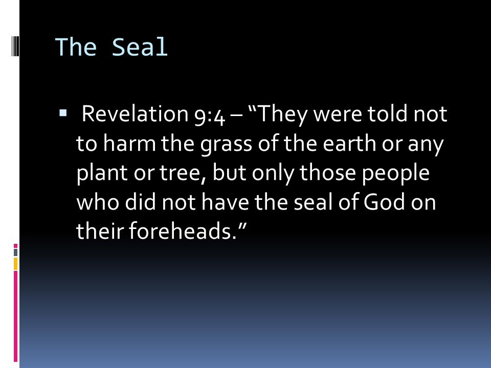 The Seal  Revelation 9:4 – They were told not to harm the grass of the earth or any plant or tree, but only those people who did not have the seal of God on their foreheads.