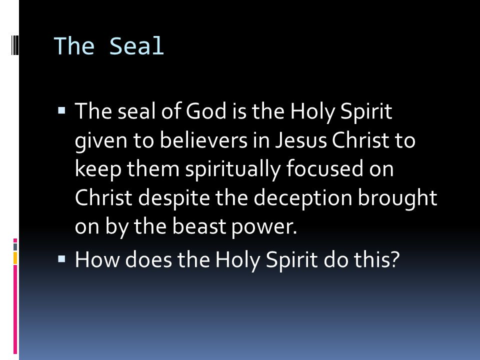 The Seal  The seal of God is the Holy Spirit given to believers in Jesus Christ to keep them spiritually focused on Christ despite the deception brought on by the beast power.