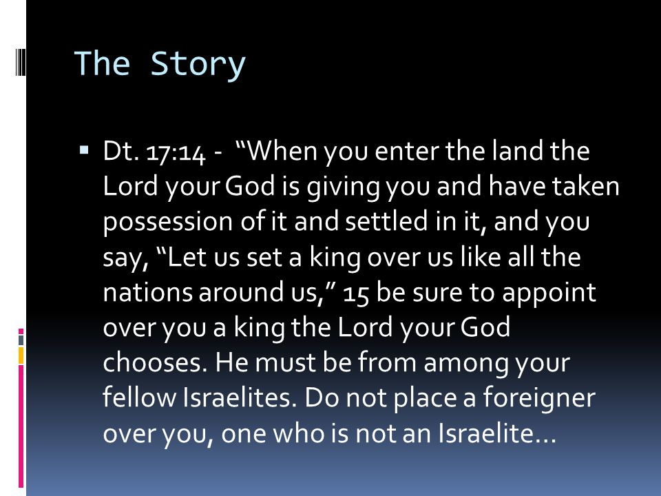 """ Dt. 17:14 - """"When you enter the land the Lord your God is giving you and have taken possession of it and settled in it, and you say, """"Let us set a k"""