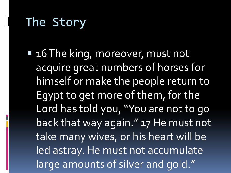 The Story  16 The king, moreover, must not acquire great numbers of horses for himself or make the people return to Egypt to get more of them, for the Lord has told you, You are not to go back that way again. 17 He must not take many wives, or his heart will be led astray.