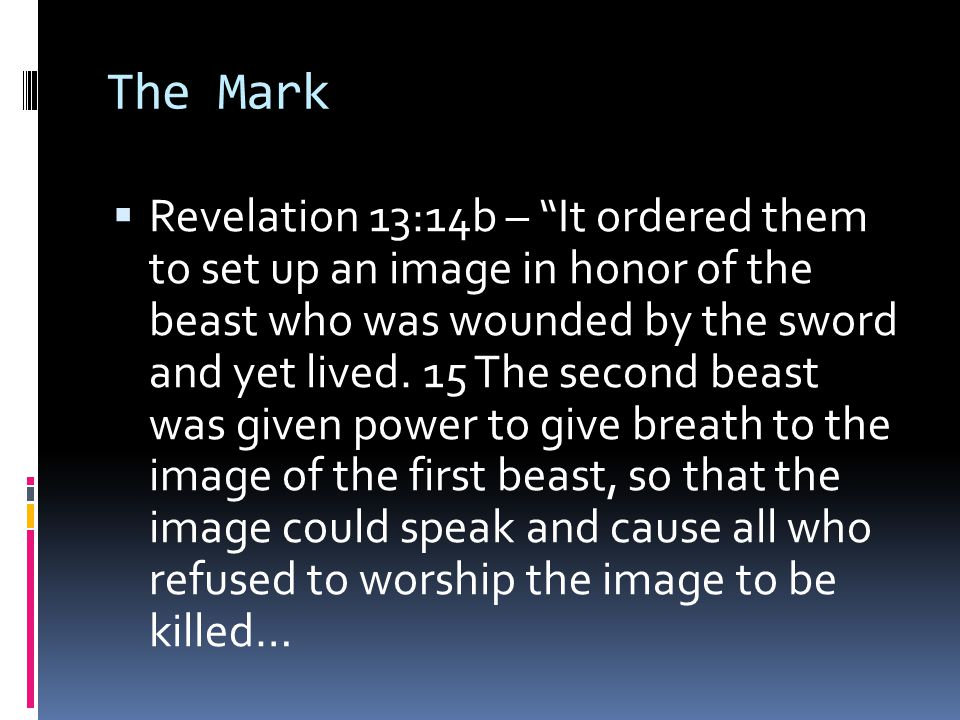 The Mark  Revelation 13:14b – It ordered them to set up an image in honor of the beast who was wounded by the sword and yet lived.