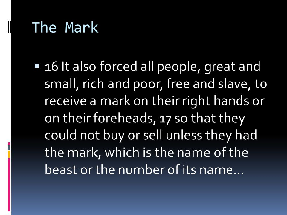 The Mark  16 It also forced all people, great and small, rich and poor, free and slave, to receive a mark on their right hands or on their foreheads, 17 so that they could not buy or sell unless they had the mark, which is the name of the beast or the number of its name…