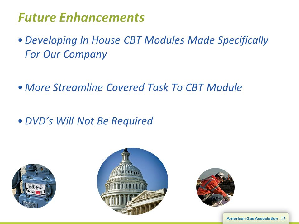13 Future Enhancements Developing In House CBT Modules Made Specifically For Our Company More Streamline Covered Task To CBT Module DVD's Will Not Be Required