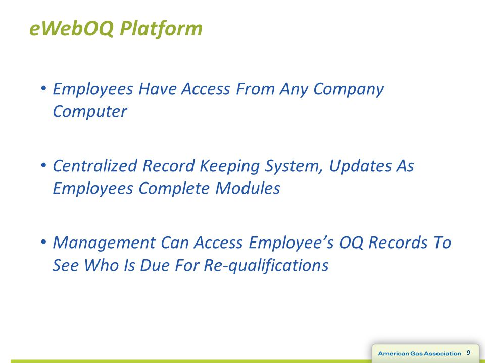 9 eWebOQ Platform Employees Have Access From Any Company Computer Centralized Record Keeping System, Updates As Employees Complete Modules Management Can Access Employee's OQ Records To See Who Is Due For Re-qualifications