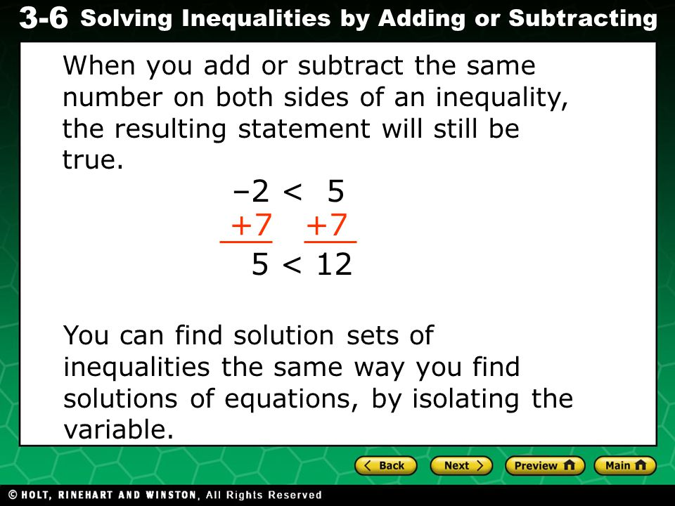 Evaluating Algebraic Expressions 3-6 Solving Inequalities by Adding or Subtracting When you add or subtract the same number on both sides of an inequality, the resulting statement will still be true.