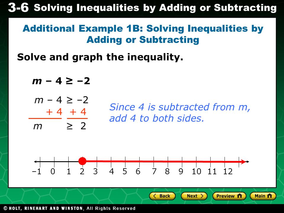 Evaluating Algebraic Expressions 3-6 Solving Inequalities by Adding or Subtracting m – 4 ≥ –2 + 4 m ≥ 2 Since 4 is subtracted from m, add 4 to both sides.